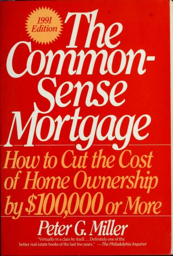 Common-Sense Mortgage, How to Cut the Cost of Home Ownership by $100,000 or More by Peter Miller